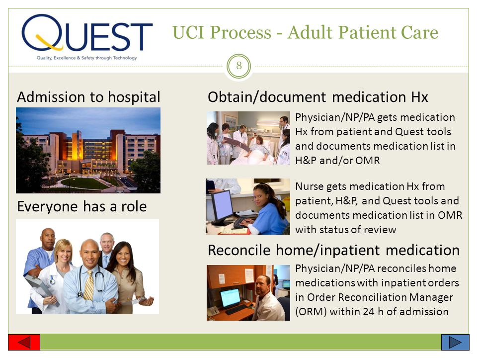 8 UCI Process - Adult Patient Care Admission to hospitalObtain/document medication Hx Everyone has a role Reconcile home/inpatient medication Physician/NP/PA gets medication Hx from patient and Quest tools and documents medication list in H&P and/or OMR Nurse gets medication Hx from patient, H&P, and Quest tools and documents medication list in OMR with status of review Physician/NP/PA reconciles home medications with inpatient orders in Order Reconciliation Manager (ORM) within 24 h of admission