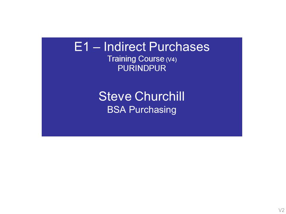 V2 E1 – Indirect Purchases Training Course (V4) PURINDPUR Steve Churchill BSA Purchasing