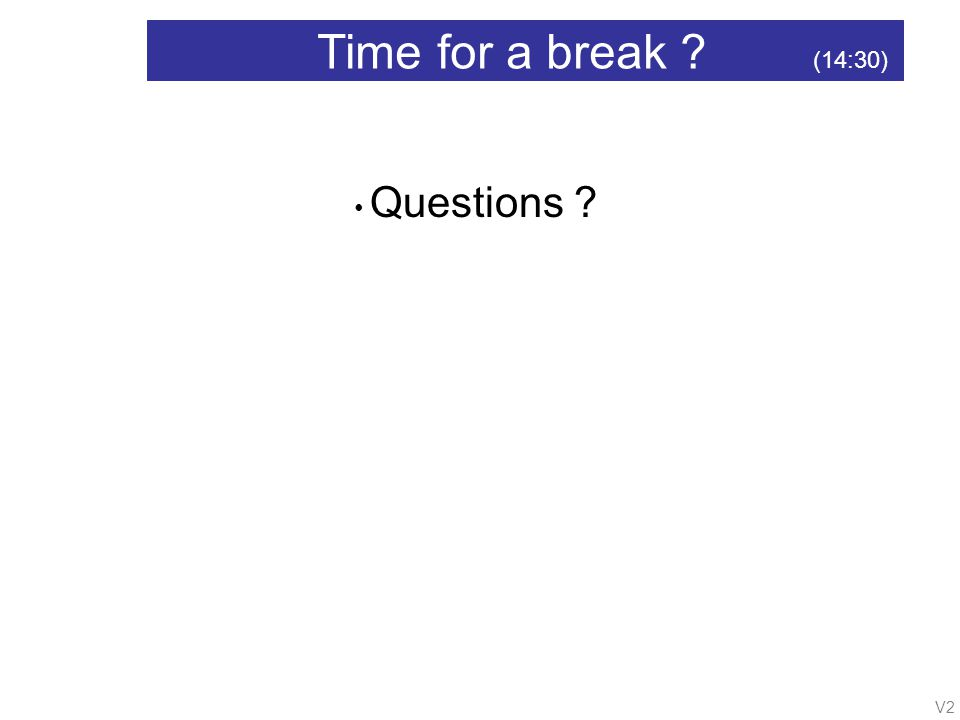 V2 Time for a break (14:30) Questions