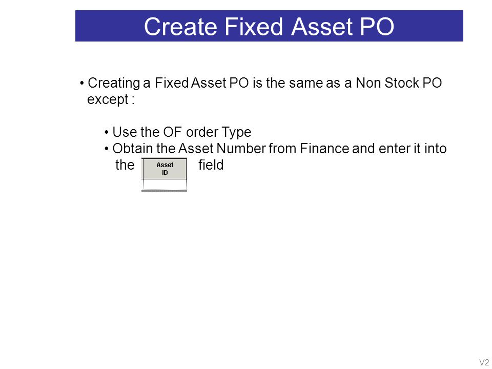 V2 Create Fixed Asset PO Creating a Fixed Asset PO is the same as a Non Stock PO except : Use the OF order Type Obtain the Asset Number from Finance and enter it into the field