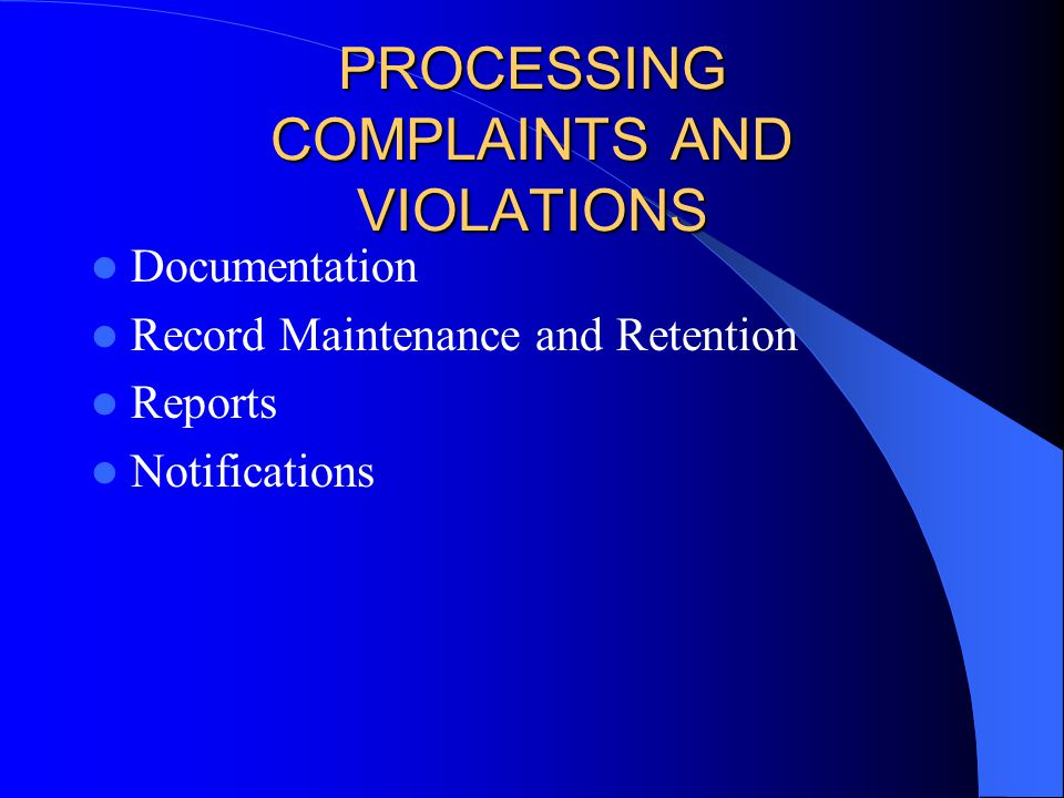 PROCESSING COMPLAINTS AND VIOLATIONS Documentation Record Maintenance and Retention Reports Notifications