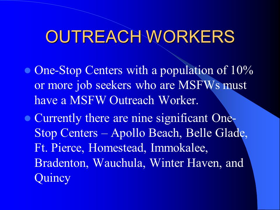 OUTREACH WORKERS One-Stop Centers with a population of 10% or more job seekers who are MSFWs must have a MSFW Outreach Worker. Currently there are nin
