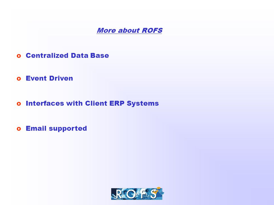 More about ROFS o Centralized Data Base o Event Driven o Email supported o Interfaces with Client ERP Systems