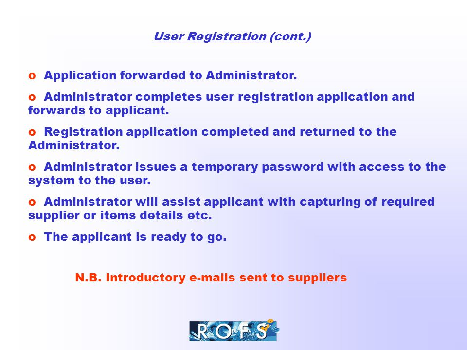 User Registration (cont.) o Application forwarded to Administrator. o Administrator completes user registration application and forwards to applicant.
