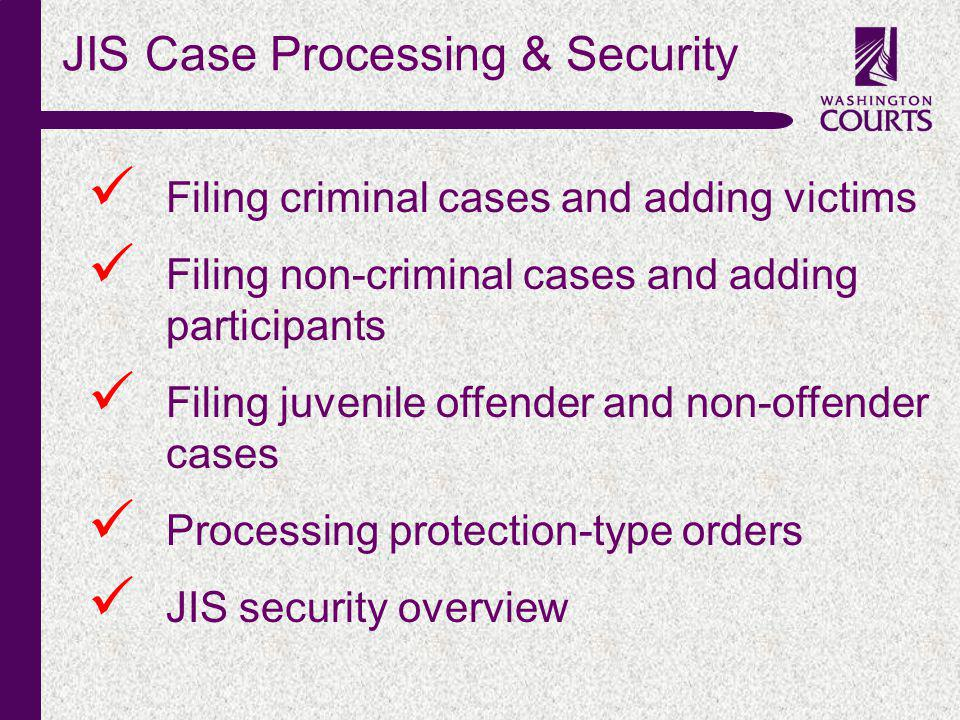 c JIS Case Processing & Security Filing criminal cases and adding victims Filing non-criminal cases and adding participants Filing juvenile offender and non-offender cases Processing protection-type orders JIS security overview