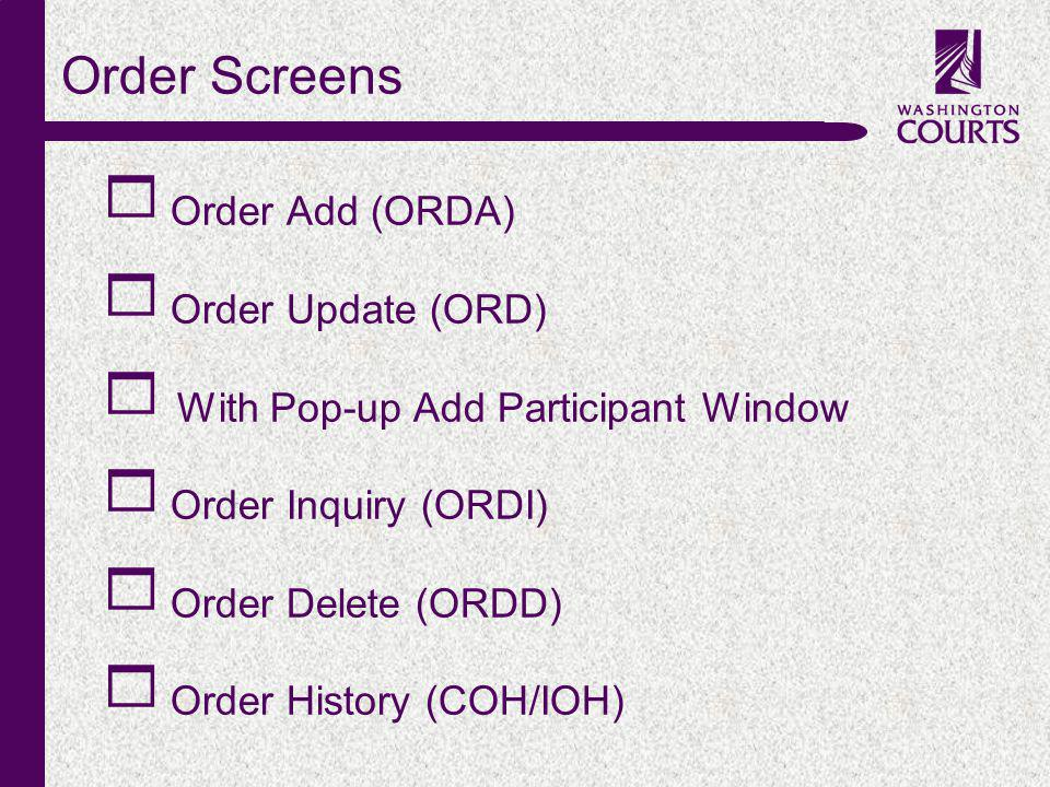 c Order Screens Order Add (ORDA) Order Update (ORD) With Pop-up Add Participant Window Order Inquiry (ORDI) Order Delete (ORDD) Order History (COH/IOH)