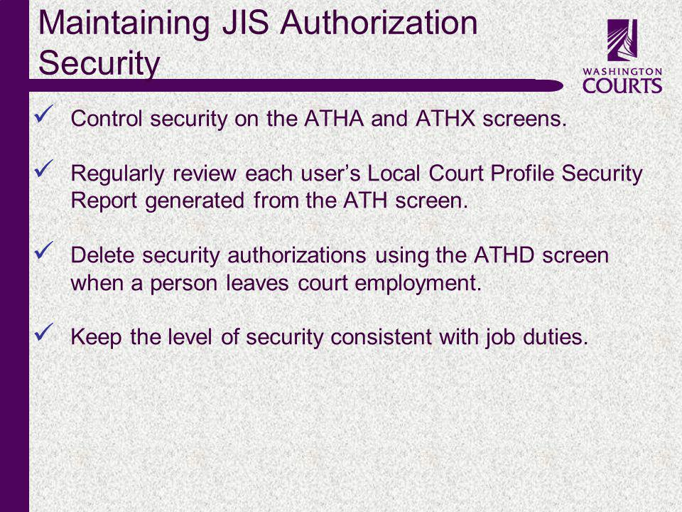 c Maintaining JIS Authorization Security Control security on the ATHA and ATHX screens. Regularly review each users Local Court Profile Security Repor