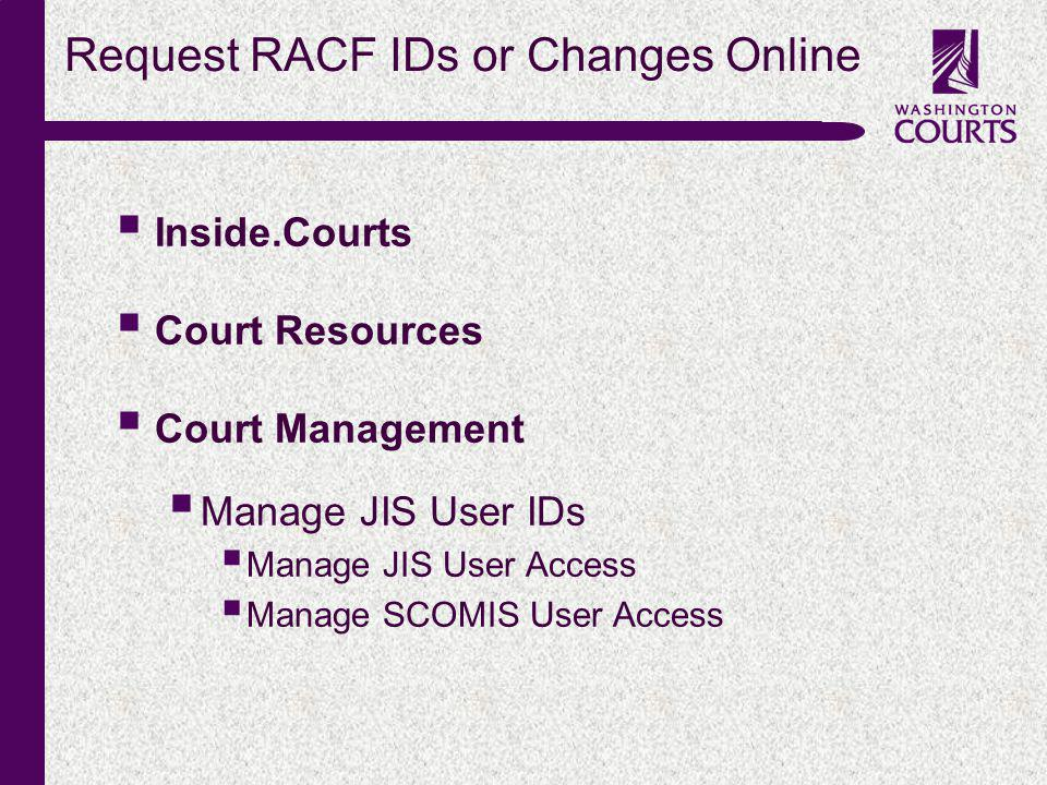c Request RACF IDs or Changes Online Inside.Courts Court Resources Court Management Manage JIS User IDs Manage JIS User Access Manage SCOMIS User Access