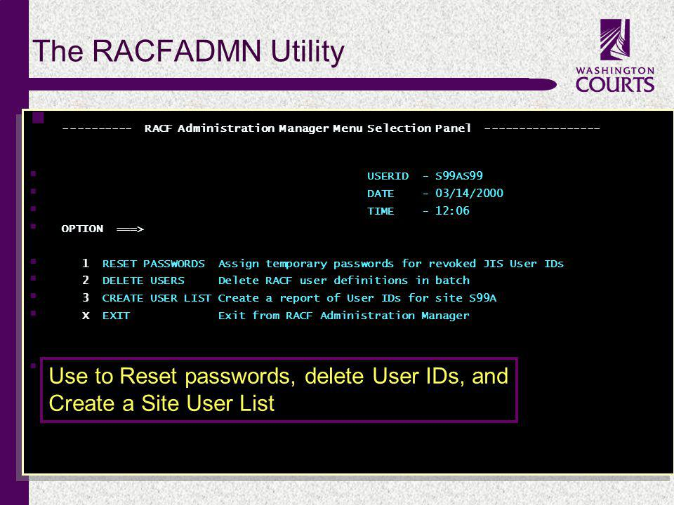c ---------- RACF Administration Manager Menu Selection Panel ----------------- USERID - S99AS99 DATE - 03/14/2000 TIME - 12:06 OPTION ===> 1 RESET PASSWORDS Assign temporary passwords for revoked JIS User IDs 2 DELETE USERS Delete RACF user definitions in batch 3 CREATE USER LIST Create a report of User IDs for site S99A X EXIT Exit from RACF Administration Manager Type your selection on the OPTION line and press ENTER.