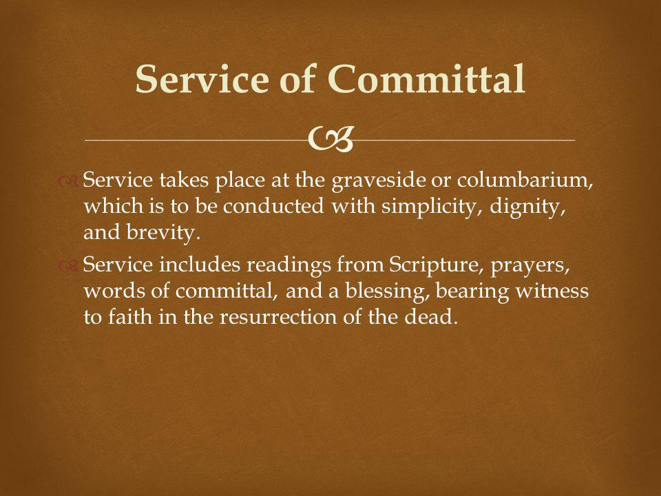 Service takes place at the graveside or columbarium, which is to be conducted with simplicity, dignity, and brevity.