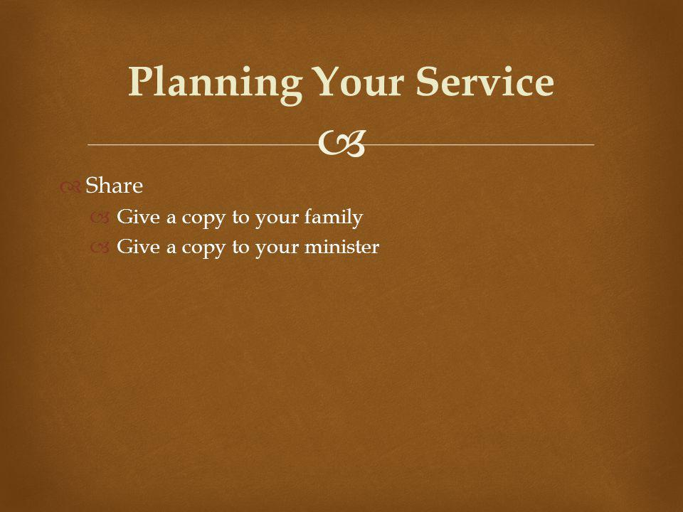 Share Give a copy to your family Give a copy to your minister Planning Your Service