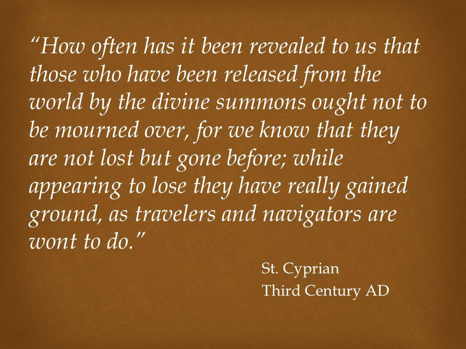 How often has it been revealed to us that those who have been released from the world by the divine summons ought not to be mourned over, for we know that they are not lost but gone before; while appearing to lose they have really gained ground, as travelers and navigators are wont to do.