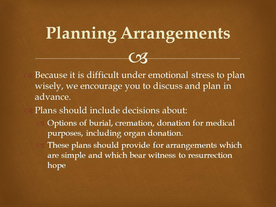 Because it is difficult under emotional stress to plan wisely, we encourage you to discuss and plan in advance.