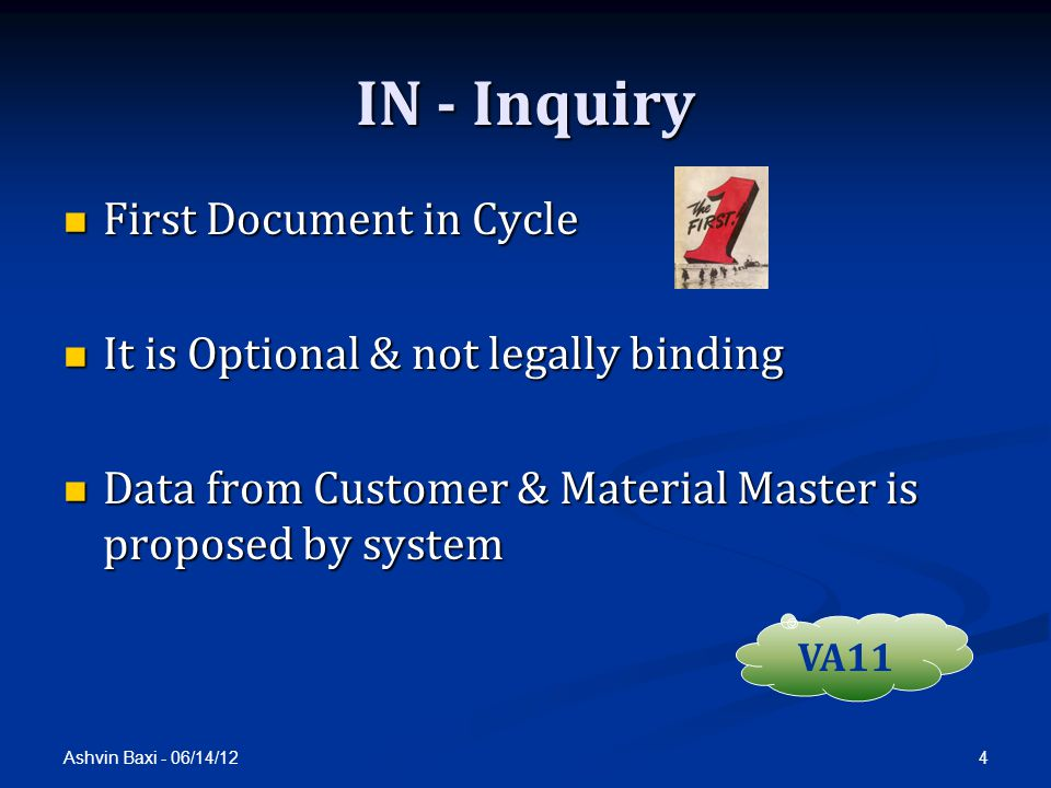 Ashvin Baxi - 06/14/12 4 IN - Inquiry First Document in Cycle First Document in Cycle It is Optional & not legally binding It is Optional & not legally binding Data from Customer & Material Master is proposed by system Data from Customer & Material Master is proposed by system VA11