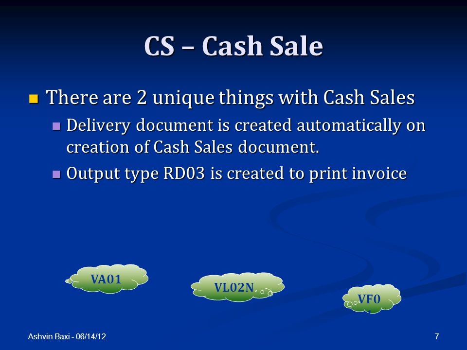 Ashvin Baxi - 06/14/12 7 CS – Cash Sale There are 2 unique things with Cash Sales There are 2 unique things with Cash Sales Delivery document is created automatically on creation of Cash Sales document.