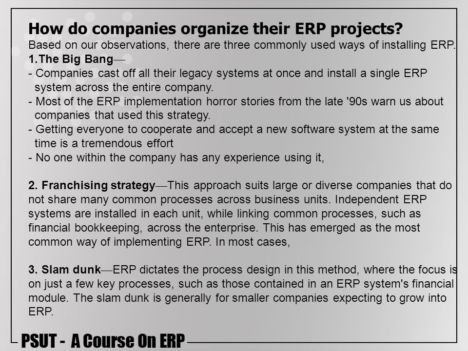 How do companies organize their ERP projects? Based on our observations, there are three commonly used ways of installing ERP. 1.The Big Bang - Compan