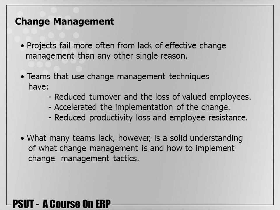 Projects fail more often from lack of effective change management than any other single reason. Teams that use change management techniques have: - Re