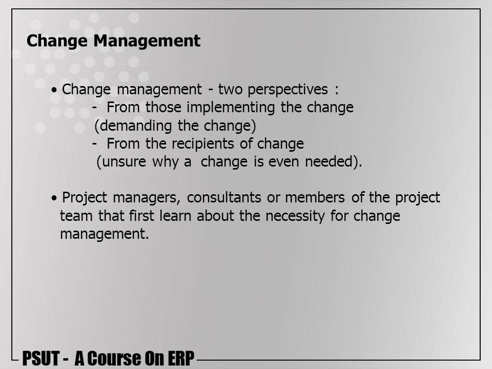 Change management - two perspectives : - From those implementing the change (demanding the change) - From the recipients of change (unsure why a chang