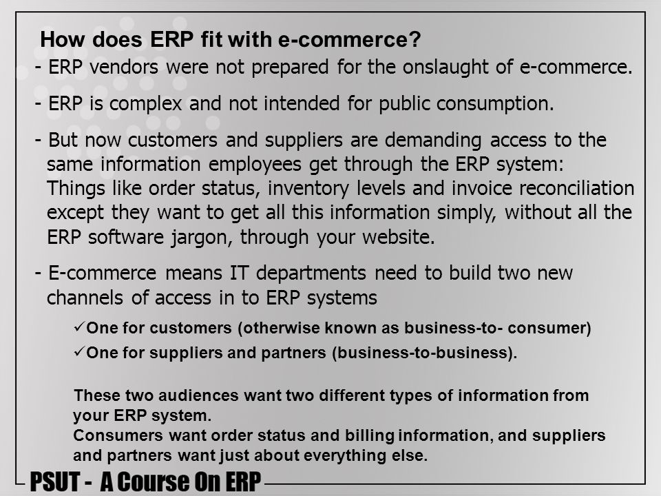 How does ERP fit with e-commerce? One for customers (otherwise known as business-to- consumer) One for suppliers and partners (business-to-business).