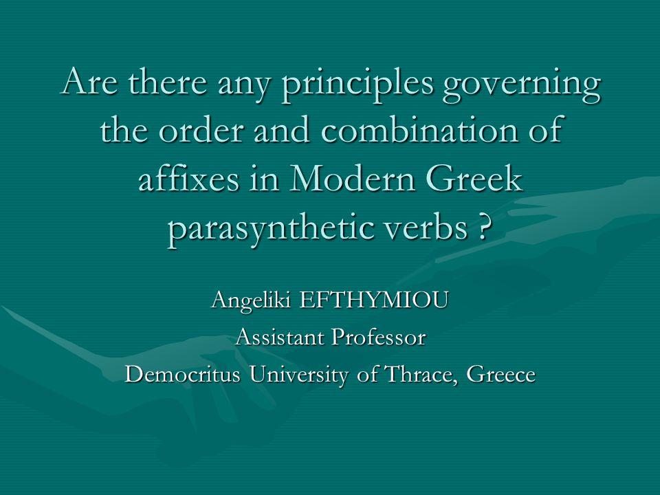 Are there any principles governing the order and combination of affixes in Modern Greek parasynthetic verbs ? Angeliki EFTHYMIOU Assistant Professor D