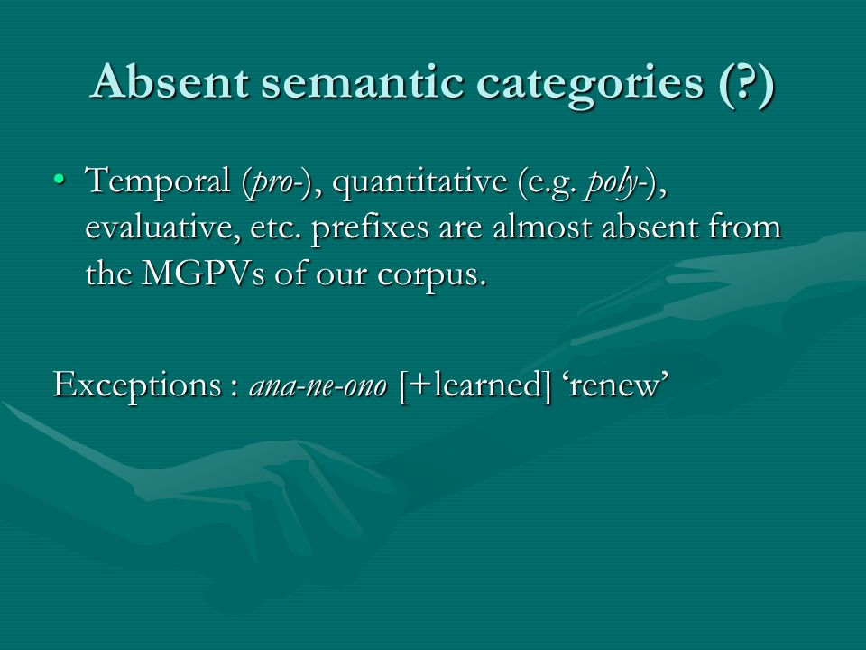 Absent semantic categories (?) Temporal (pro-), quantitative (e.g. poly-), evaluative, etc. prefixes are almost absent from the MGPVs of our corpus.Te