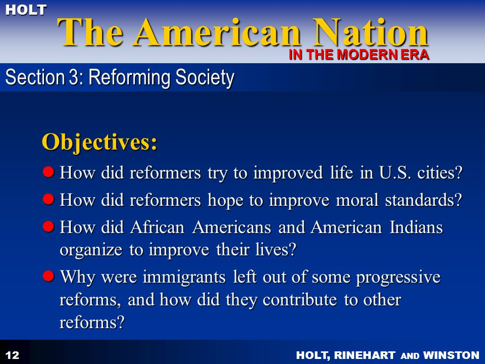 HOLT, RINEHART AND WINSTON The American Nation HOLT IN THE MODERN ERA 12 Objectives: How did reformers try to improved life in U.S. cities? How did re