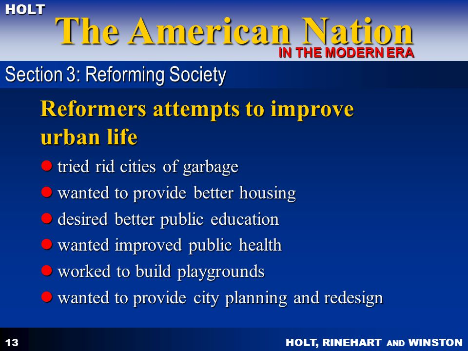 HOLT, RINEHART AND WINSTON The American Nation HOLT IN THE MODERN ERA 13 Reformers attempts to improve urban life tried rid cities of garbage tried ri