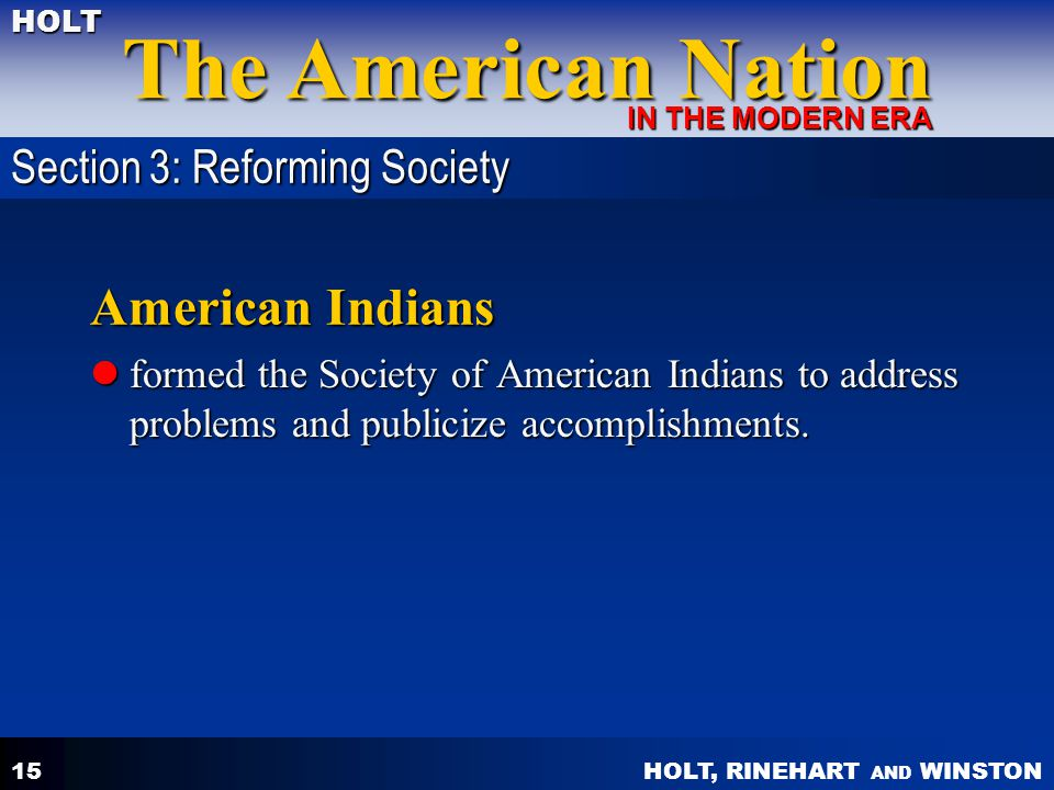 HOLT, RINEHART AND WINSTON The American Nation HOLT IN THE MODERN ERA 15 American Indians formed the Society of American Indians to address problems a