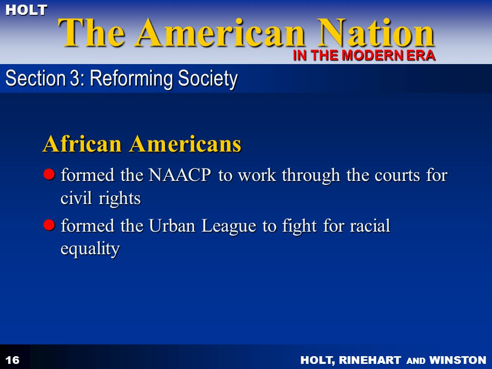 HOLT, RINEHART AND WINSTON The American Nation HOLT IN THE MODERN ERA 16 African Americans formed the NAACP to work through the courts for civil right