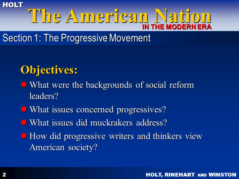 HOLT, RINEHART AND WINSTON The American Nation HOLT IN THE MODERN ERA 3 Backgrounds of social reform leaders native born native born middle or upper class middle or upper class usually urban usually urban college educated college educated Section 1: The Progressive Movement