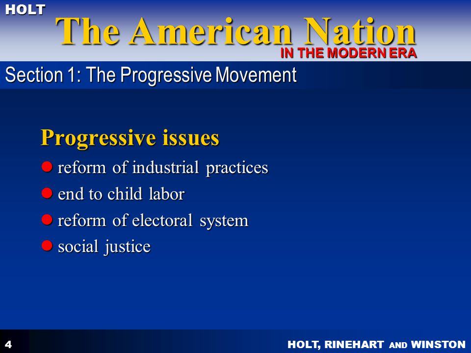 HOLT, RINEHART AND WINSTON The American Nation HOLT IN THE MODERN ERA 4 Progressive issues reform of industrial practices reform of industrial practic