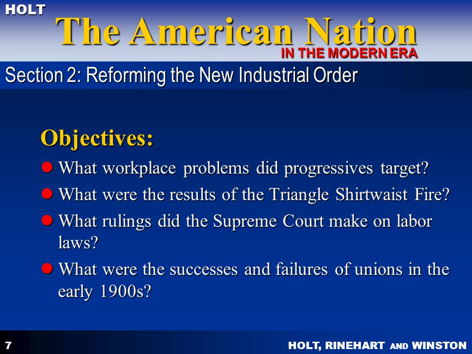 HOLT, RINEHART AND WINSTON The American Nation HOLT IN THE MODERN ERA 7 Objectives: What workplace problems did progressives target? What workplace pr