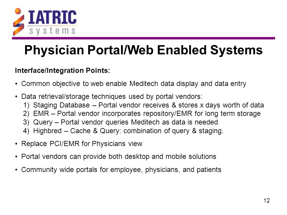 12 Physician Portal/Web Enabled Systems Interface/Integration Points: Common objective to web enable Meditech data display and data entry Data retrieval/storage techniques used by portal vendors: 1) Staging Database – Portal vendor receives & stores x days worth of data 2) EMR – Portal vendor incorporates repository/EMR for long term storage 3) Query – Portal vendor queries Meditech as data is needed 4) Highbred – Cache & Query: combination of query & staging.