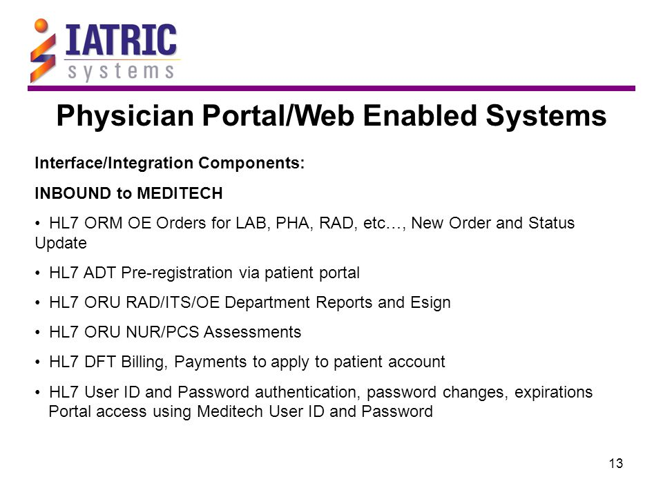 13 Physician Portal/Web Enabled Systems Interface/Integration Components: INBOUND to MEDITECH HL7 ORM OE Orders for LAB, PHA, RAD, etc…, New Order and Status Update HL7 ADT Pre-registration via patient portal HL7 ORU RAD/ITS/OE Department Reports and Esign HL7 ORU NUR/PCS Assessments HL7 DFT Billing, Payments to apply to patient account HL7 User ID and Password authentication, password changes, expirations Portal access using Meditech User ID and Password
