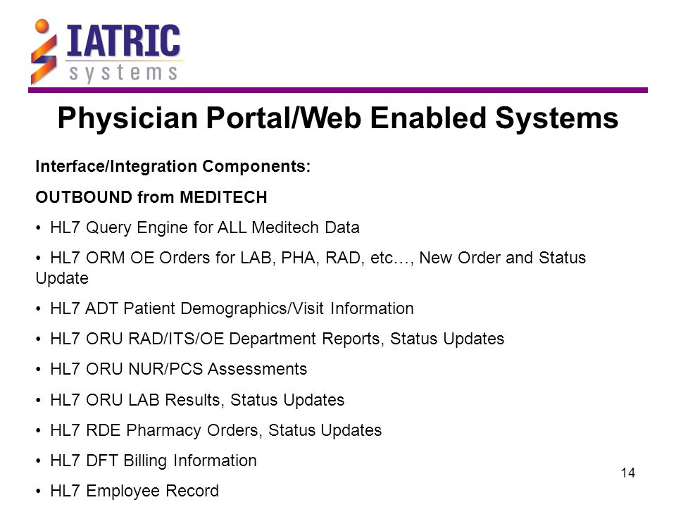 14 Physician Portal/Web Enabled Systems Interface/Integration Components: OUTBOUND from MEDITECH HL7 Query Engine for ALL Meditech Data HL7 ORM OE Orders for LAB, PHA, RAD, etc…, New Order and Status Update HL7 ADT Patient Demographics/Visit Information HL7 ORU RAD/ITS/OE Department Reports, Status Updates HL7 ORU NUR/PCS Assessments HL7 ORU LAB Results, Status Updates HL7 RDE Pharmacy Orders, Status Updates HL7 DFT Billing Information HL7 Employee Record