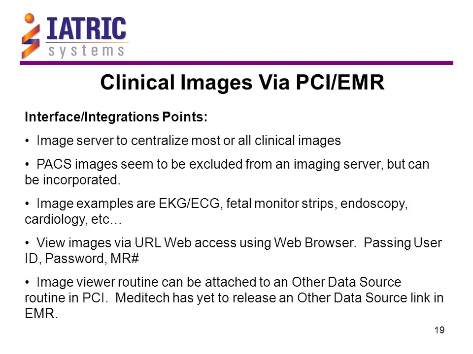 19 Clinical Images Via PCI/EMR Interface/Integrations Points: Image server to centralize most or all clinical images PACS images seem to be excluded f