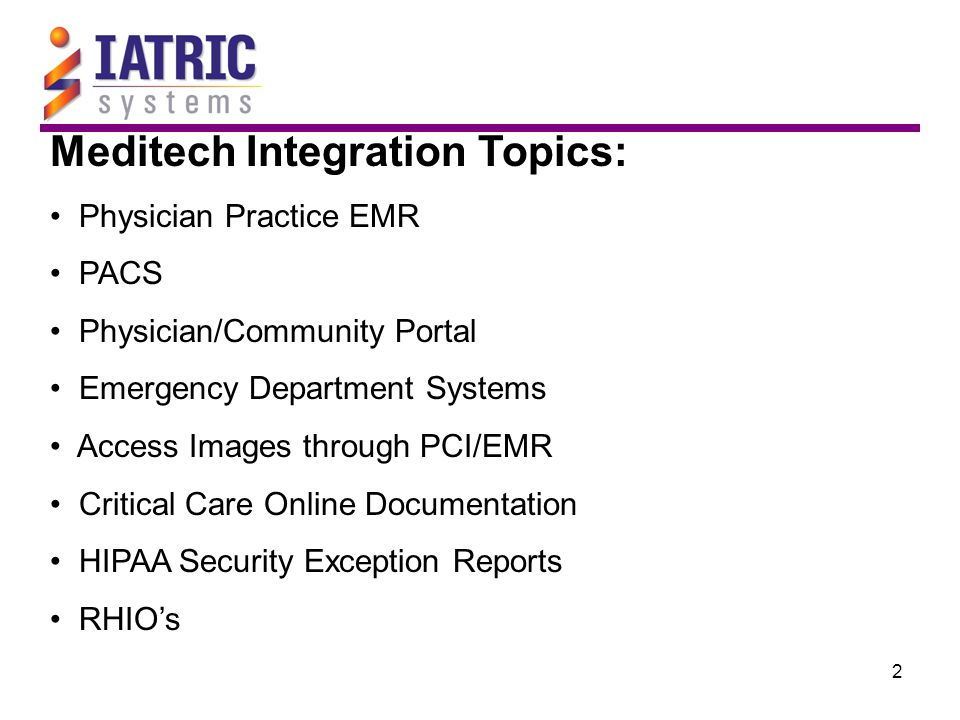 2 Meditech Integration Topics: Physician Practice EMR PACS Physician/Community Portal Emergency Department Systems Access Images through PCI/EMR Criti