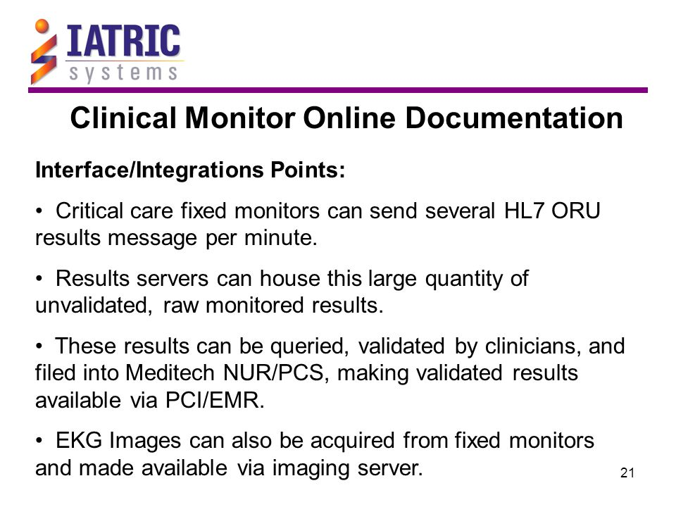 21 Clinical Monitor Online Documentation Interface/Integrations Points: Critical care fixed monitors can send several HL7 ORU results message per minu