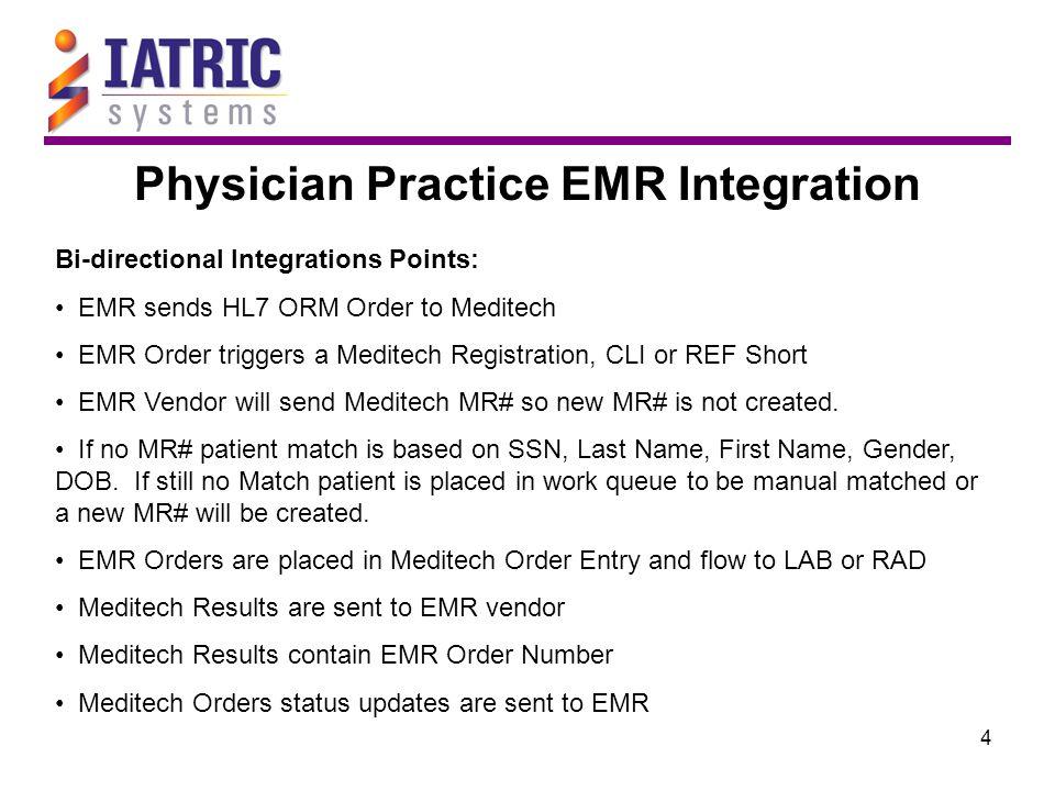 4 Physician Practice EMR Integration Bi-directional Integrations Points: EMR sends HL7 ORM Order to Meditech EMR Order triggers a Meditech Registration, CLI or REF Short EMR Vendor will send Meditech MR# so new MR# is not created.