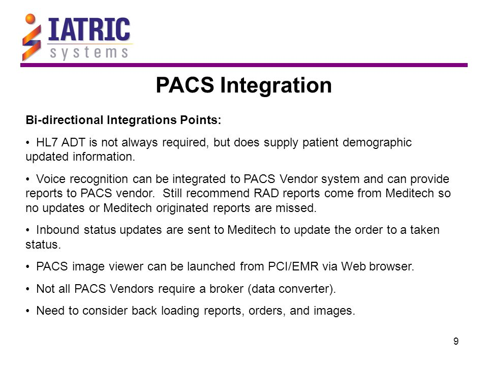 9 PACS Integration Bi-directional Integrations Points: HL7 ADT is not always required, but does supply patient demographic updated information. Voice