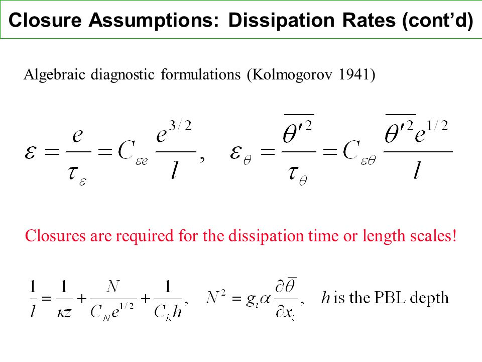 Closure Assumptions: Dissipation Rates (contd) Algebraic diagnostic formulations (Kolmogorov 1941) Closures are required for the dissipation time or length scales!