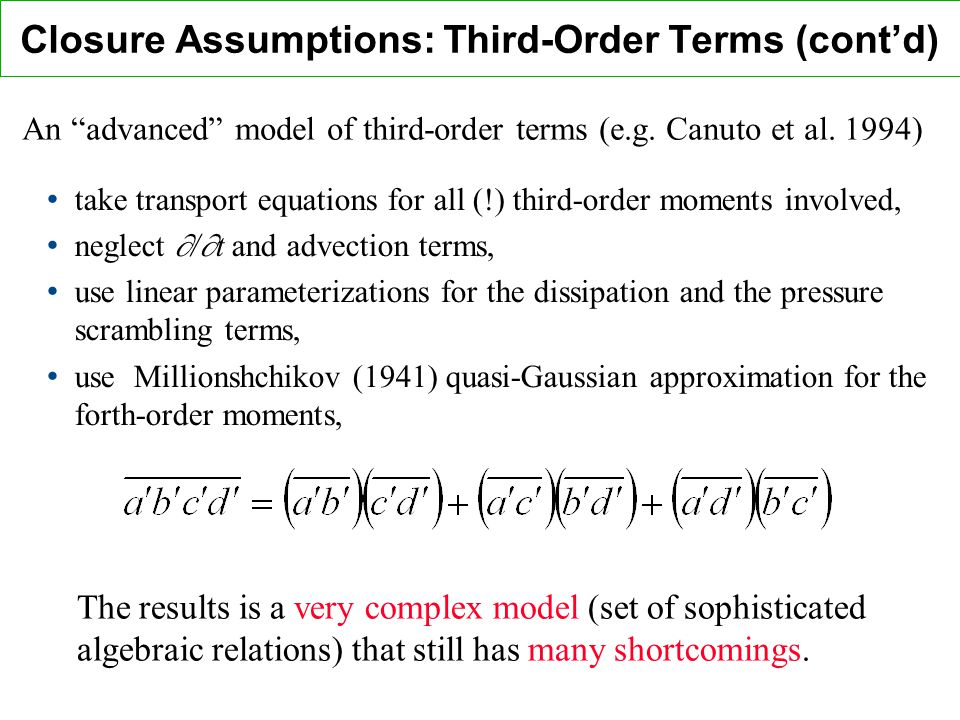 Closure Assumptions: Third-Order Terms (contd) take transport equations for all (!) third-order moments involved, neglect / t and advection terms, use linear parameterizations for the dissipation and the pressure scrambling terms, use Millionshchikov (1941) quasi-Gaussian approximation for the forth-order moments, An advanced model of third-order terms (e.g.