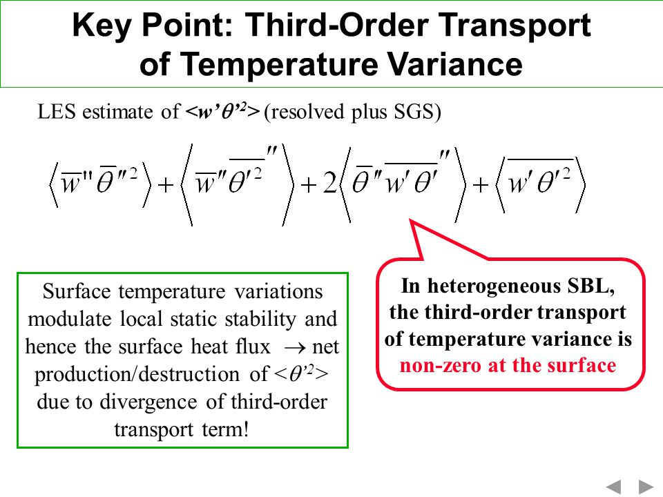 Key Point: Third-Order Transport of Temperature Variance LES estimate of (resolved plus SGS) In heterogeneous SBL, the third-order transport of temperature variance is non-zero at the surface Surface temperature variations modulate local static stability and hence the surface heat flux net production/destruction of due to divergence of third-order transport term!