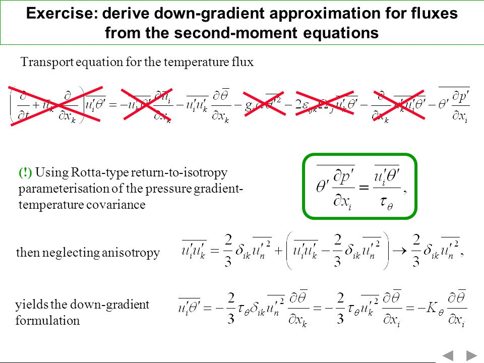 Transport equation for the temperature flux then neglecting anisotropy (!) Using Rotta-type return-to-isotropy parameterisation of the pressure gradient- temperature covariance yields the down-gradient formulation Exercise: derive down-gradient approximation for fluxes from the second-moment equations