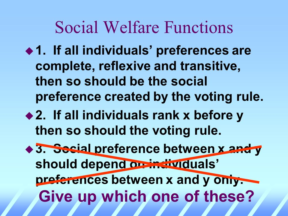 Social Welfare Functions u 1. If all individuals preferences are complete, reflexive and transitive, then so should be the social preference created b