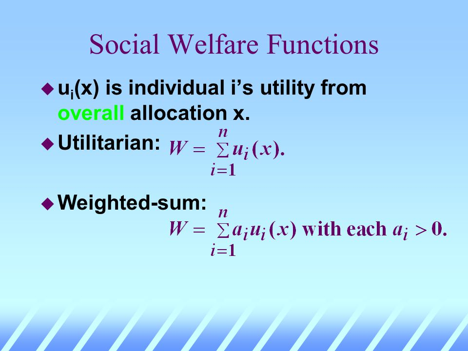 Social Welfare Functions u u i (x) is individual is utility from overall allocation x. u Utilitarian: