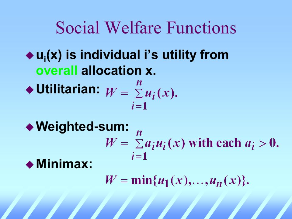 Social Welfare Functions u u i (x) is individual is utility from overall allocation x. u Utilitarian: u Weighted-sum: