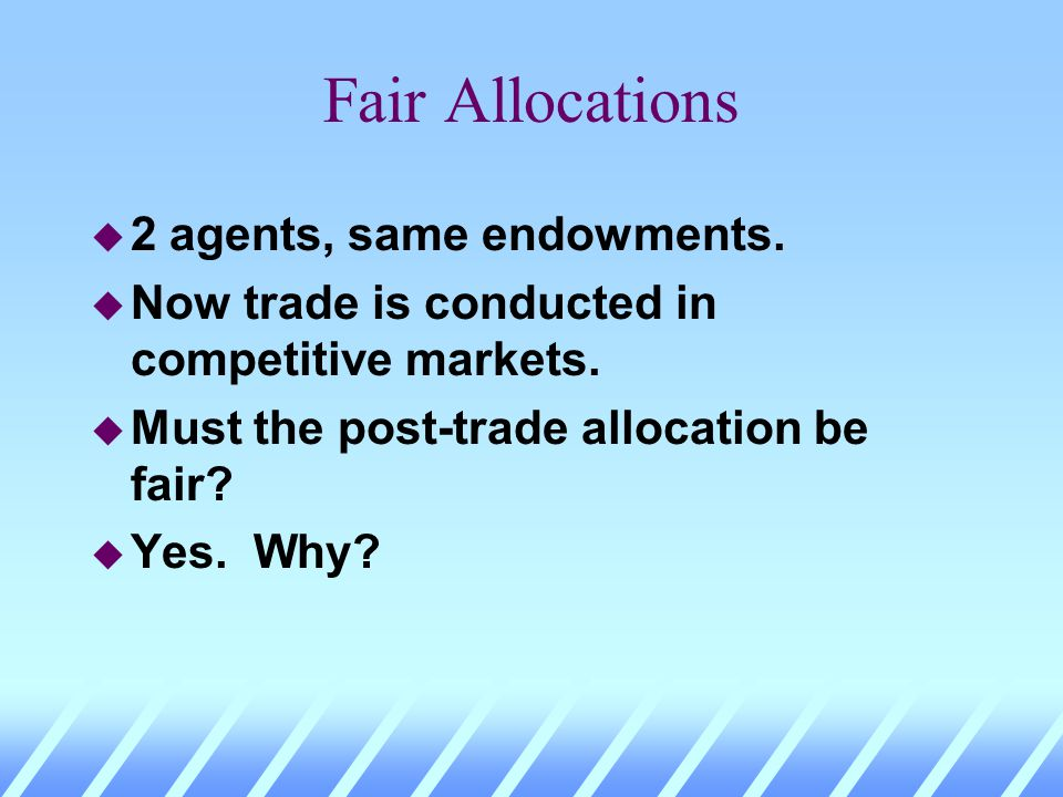 Fair Allocations u 2 agents, same endowments. u Now trade is conducted in competitive markets. u Must the post-trade allocation be fair?