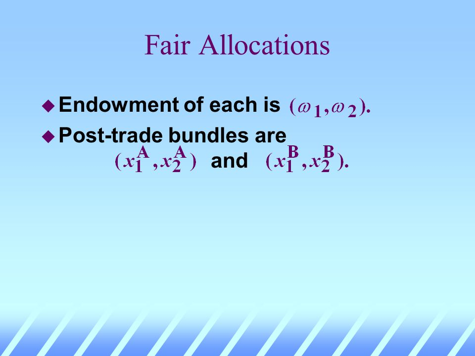 Fair Allocations u 2 agents, same endowments. u Now trade is conducted in competitive markets.