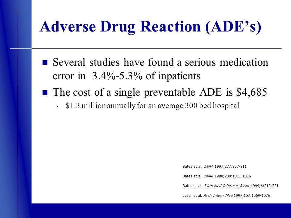 Adverse Drug Reaction (ADEs) Several studies have found a serious medication error in 3.4%-5.3% of inpatients The cost of a single preventable ADE is $4,685 $1.3 million annually for an average 300 bed hospital Bates et al.